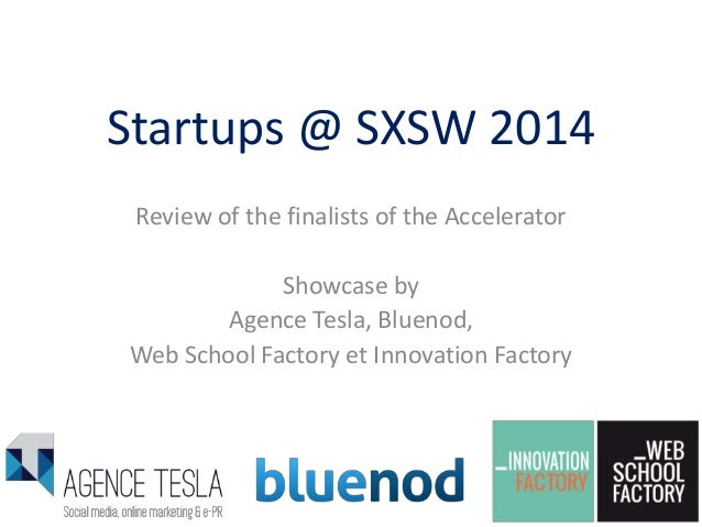 Startups @ SXSW 2014 Review of the finalists of the Accelerator Showcase by Agence Tesla, Bluenod, Web School Factory et I...