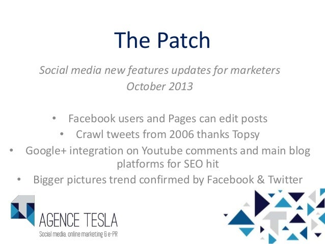 The Patch Social media new features updates for marketers October 2013 • Facebook users and Pages can edit posts • Crawl t...