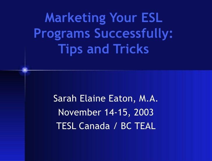 Marketing Your ESL Programs Successfully: Tips and Tricks Sarah Elaine Eaton, M.A. November 14-15, 2003 TESL Canada / BC T...