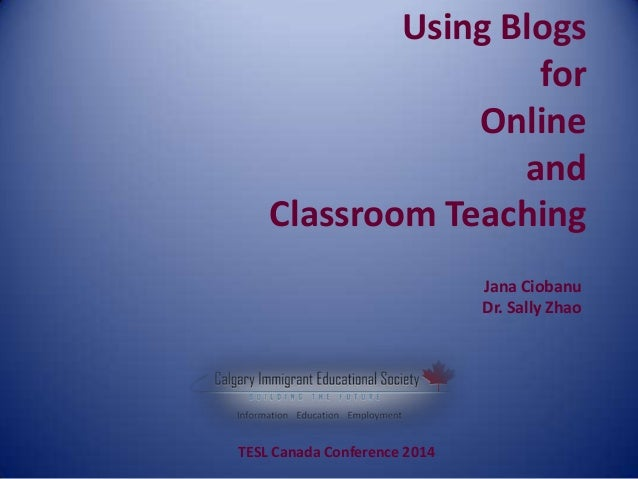 Using Blogs for Online and Classroom Teaching Jana Ciobanu Dr. Sally Zhao TESL Canada Conference 2014
