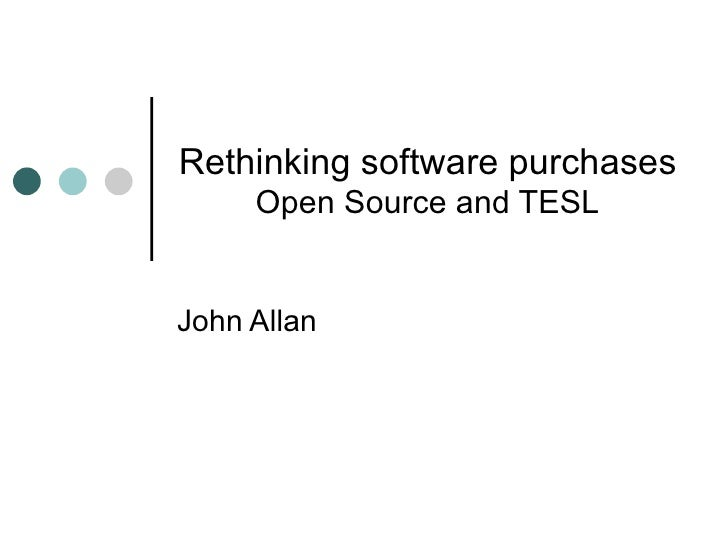 Rethinking software purchases Open Source and TESL John Allan