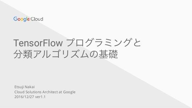 TensorFlow プログラミングと 分類アルゴリズムの基礎 Etsuji Nakai Cloud Solutions Architect at Google 2016/12/27 ver1.1