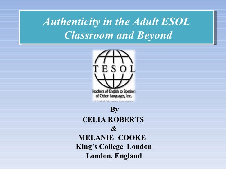 Authenticity in the Adult ESOL Classroom and Beyond By  CELIA ROBERTS  & MELANIE  COOKE  King's College  London London, En...