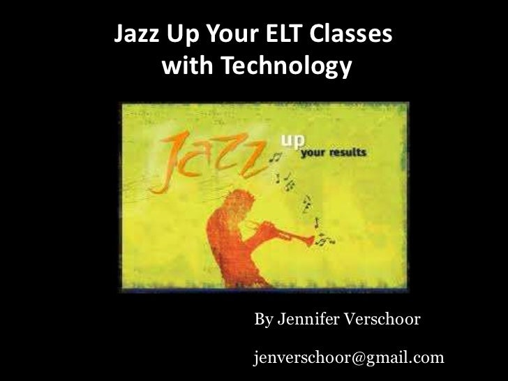 Jazz Up Your ELT Classes    with Technology            By Jennifer Verschoor            jenverschoor@gmail.com