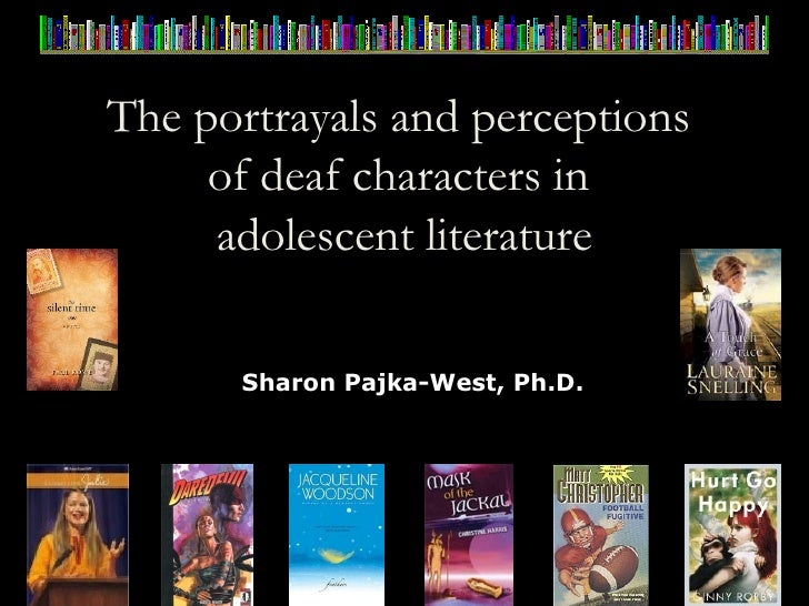 The portrayals and perceptions  of deaf characters in  adolescent literature Sharon Pajka-West, Ph.D.