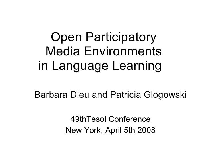 Open Participatory  Media Environments in Language Learning  Barbara Dieu and Patricia Glogowski 49thTesol Conference New ...