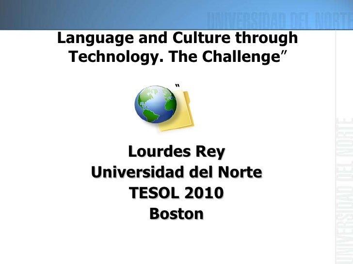 "Language and Culture through Technology. The Challenge "" "" <ul><li>Lourdes Rey </li></ul><ul><li>Universidad del Norte </l..."