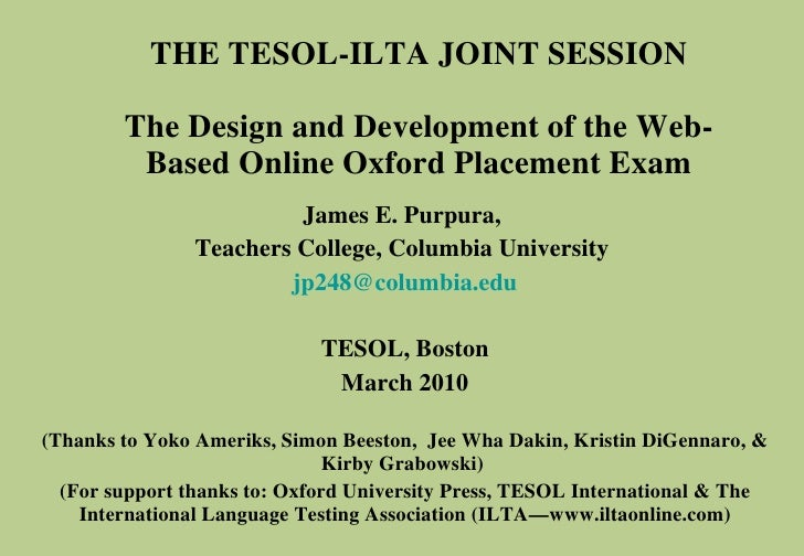 THE TESOL-ILTA JOINT SESSION The Design and Development of the Web-Based Online Oxford Placement Exam James E. Purpura,  T...