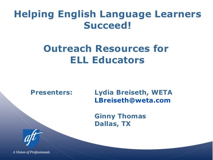 Helping English Language Learners Succeed! Outreach Resources for  ELL Educators Presenters:  Lydia Breiseth, WETA [email_...
