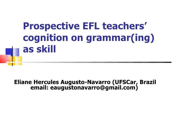 Prospective EFL teachers' cognition on grammar(ing) as skill Eliane Hercules Augusto-Navarro (UFSCar, Brazil email: eaugus...