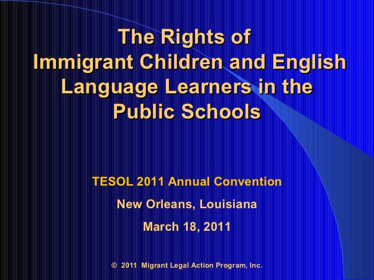 The Rights of   Immigrant Children and English Language Learners in the  Public Schools   TESOL 2011 Annual Convention New...