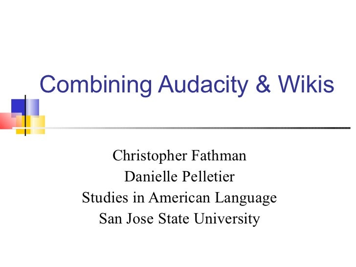 Combining Audacity & Wikis Christopher Fathman Danielle Pelletier Studies in American Language San Jose State University