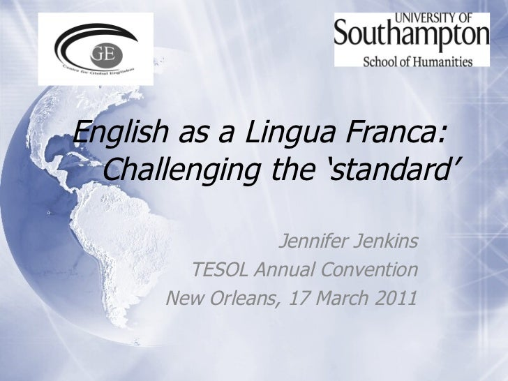 English as a Lingua Franca:  Challenging the 'standard' Jennifer Jenkins TESOL Annual Convention New Orleans, 17 March 2011