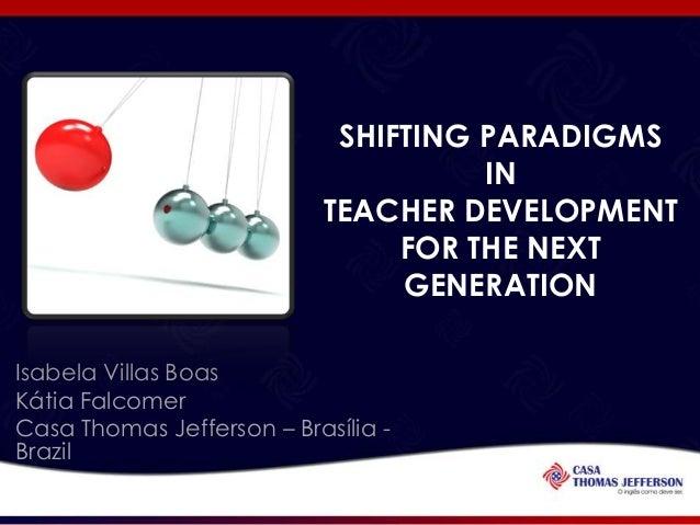 SHIFTING PARADIGMS IN TEACHER DEVELOPMENT FOR THE NEXT GENERATION Isabela Villas Boas Kátia Falcomer Casa Thomas Jefferson...