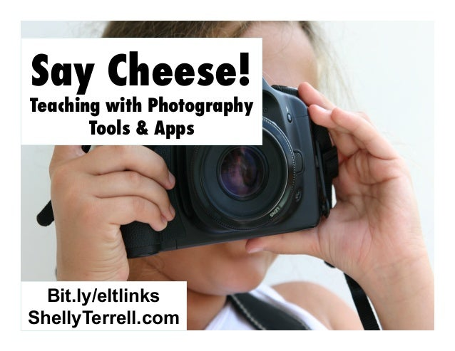 Say Cheese!  Teaching with Photography Tools & Apps  Bit.ly/eltlinks ShellyTerrell.com