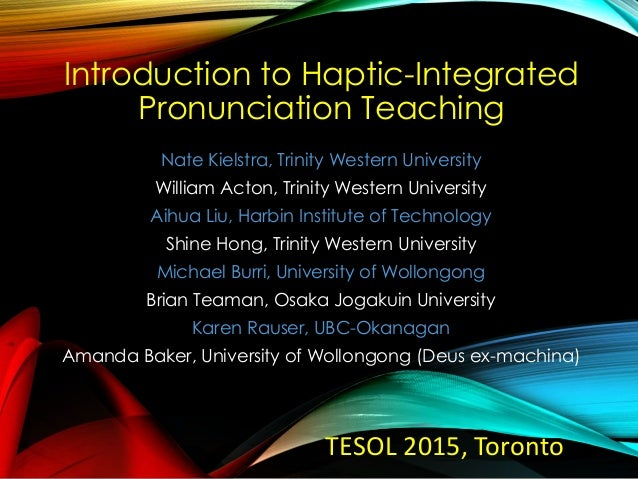 Introduction to Haptic-Integrated Pronunciation Teaching Nate Kielstra, Trinity Western University William Acton, Trinity ...