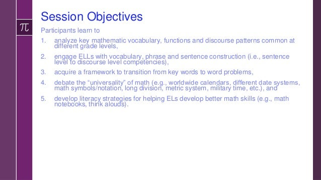 Session Objectives Participants learn to 1. analyze key mathematic vocabulary, functions and discourse patterns common at ...