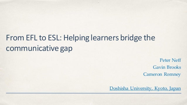 From EFL to ESL: Helpinglearnersbridgethe communicativegap Peter Neff Gavin Brooks Cameron Romney Doshisha University, Kyo...