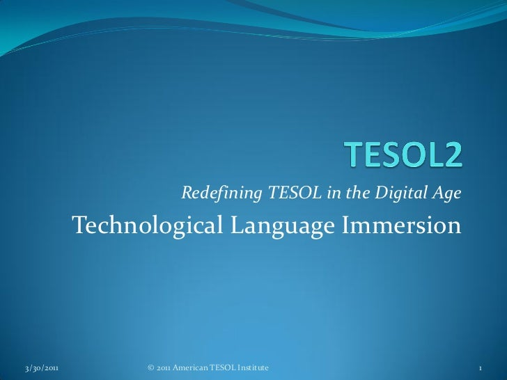Redefining TESOL in the Digital Age            Technological Language Immersion3/30/2011         © 2011 American TESOL Ins...