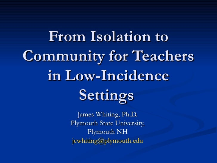From Isolation to Community for Teachers in Low-Incidence Settings  James Whiting, Ph.D.  Plymouth State University,  Plym...
