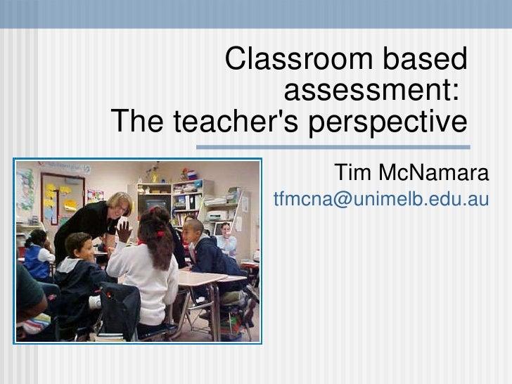 Classroom based assessment:  The teacher's perspective Tim McNamara [email_address]