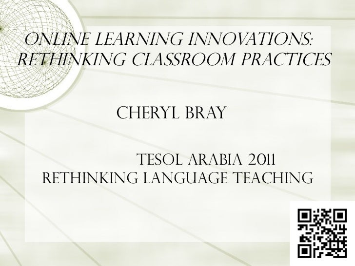 Online Learning Innovations:  Rethinking Classroom Practices Cheryl Bray   TESOL Arabia 2011 Rethinking Language Teaching