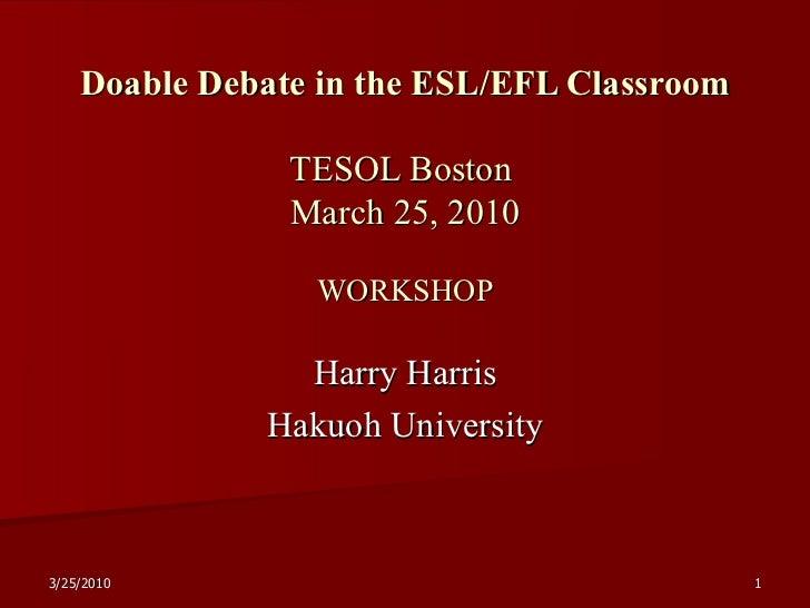 Doable Debate in the ESL/EFL Classroom TESOL Boston  March 25, 2010 WORKSHOP Harry Harris Hakuoh University