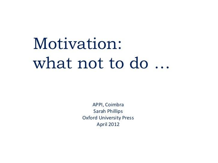 Motivation:what not to do …         APPI, Coimbra         Sarah Phillips     Oxford University Press           April 2012