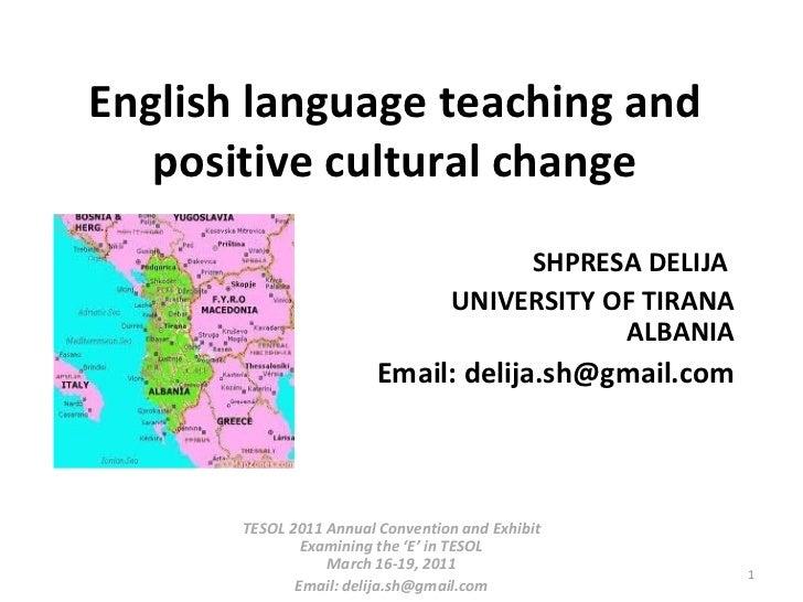 English language teaching and positive cultural change SHPRESA DELIJA  UNIVERSITY OF TIRANA ALBANIA Email: delija.sh@gmail...