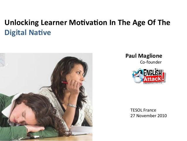 Unlocking Learner Mo/va/on In The Age Of The   Digital Na/ve  Paul Maglione                Co‐founder  TESOL France  27 No...