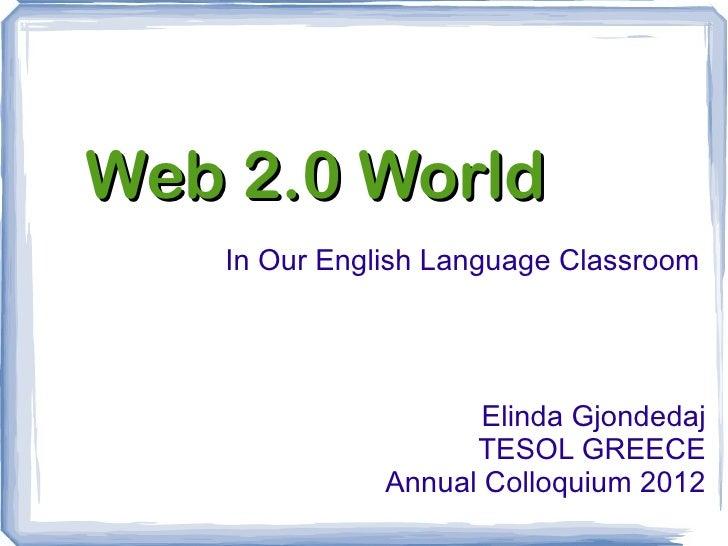 Web 2.0 World   In Our English Language Classroom                     Elinda Gjondedaj                    TESOL GREECE    ...