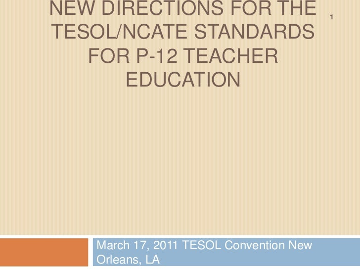 New directions for the tesol/ncate standards for p-12 teacher education<br />March 17, 2011 TESOL Convention New Orleans, ...