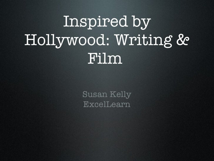 Inspired by Hollywood: Writing & Film  <ul><li>Susan Kelly </li></ul><ul><li>ExcelLearn </li></ul>