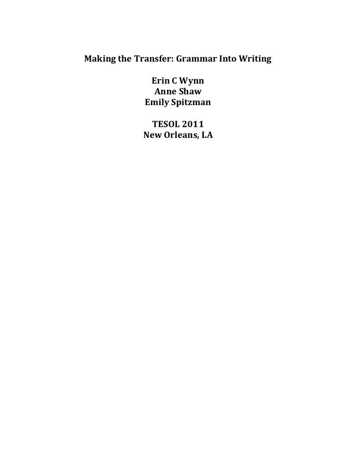 Making the Transfer: Grammar Into Writing<br />Erin C Wynn<br />Anne Shaw<br />Emily Spitzman<br />TESOL 2011<br />New Orl...