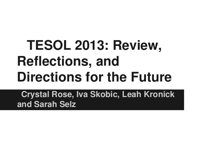 TESOL 2013: Review, Reflections, and Directions for the Future Crystal Rose, Iva Skobic, Leah Kronick and Sarah Selz