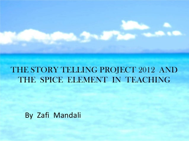 THE STORY TELLING PROJECT 2012 AND THE SPICE ELEMENT IN TEACHING  By Zafi Mandali