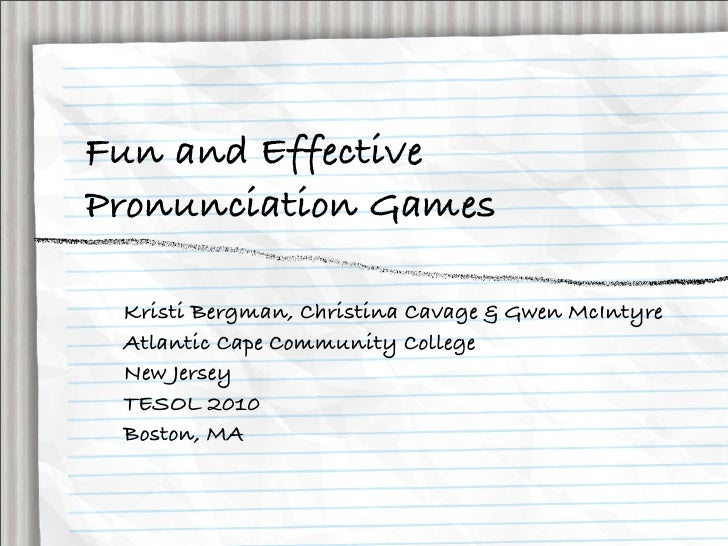 Fun and Effective Pronunciation Games   Kristi Bergman, Christina Cavage & Gwen McIntyre  Atlantic Cape Community College ...