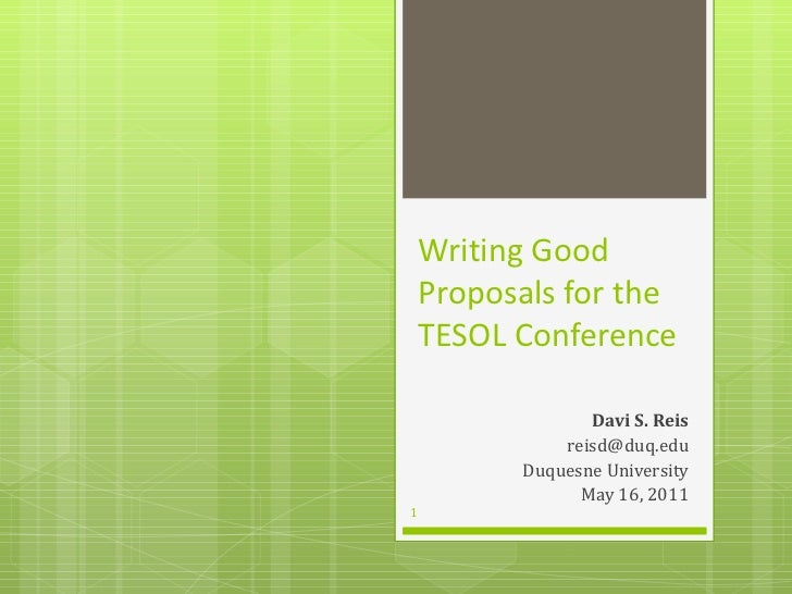 Writing Good Proposals for the TESOL Conference Davi S. Reis [email_address] Duquesne University May 16, 2011