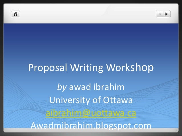 Proposal Writing Workshopby awad ibrahimUniversity of Ottawaaibrahim@uottawa.caAwadmibrahim.blogspot.com