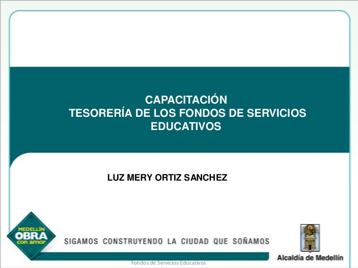 CAPACITACIÓNTESORERÍA DE LOS FONDOS DE SERVICIOS            EDUCATIVOS     LUZ MERY ORTIZ SANCHEZ         Fondos de Servic...
