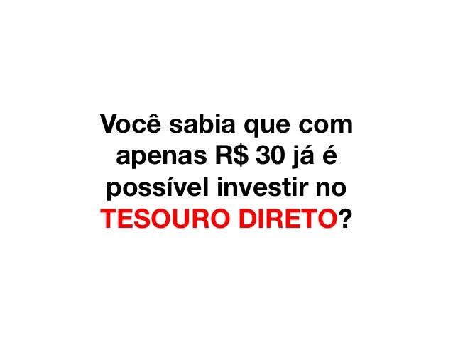 Você sabia que com apenas R$ 30 já é possível investir no TESOURO DIRETO?