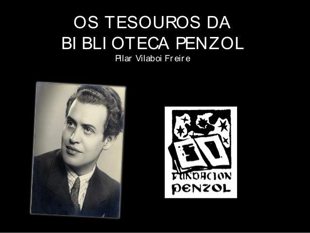OS TESOUROS DA BI BLI OTECA PENZOL Pilar Vilaboi Freire