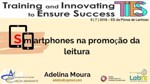 S m artphones na promoção da leitura 9 | 7 | 2019 – ES da Póvoa de Lanhoso Adelina Moura adelina8@gmail.com