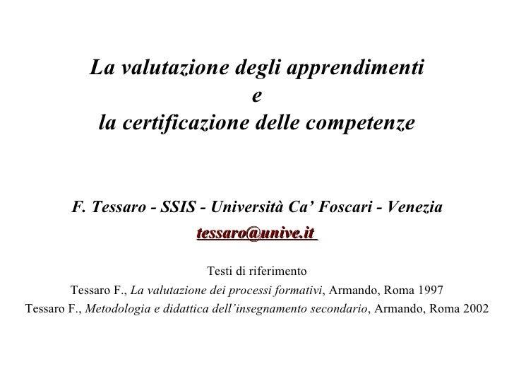 La valutazione degli apprendimenti e la certificazione delle competenze F. Tessaro - SSIS - Università Ca' Foscari - Venez...