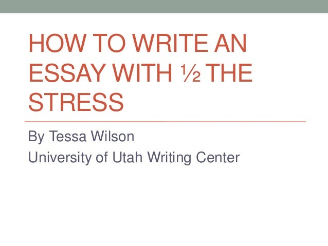 HOW TO WRITE AN ESSAY WITH ½ THE STRESS By Tessa Wilson University of Utah Writing Center