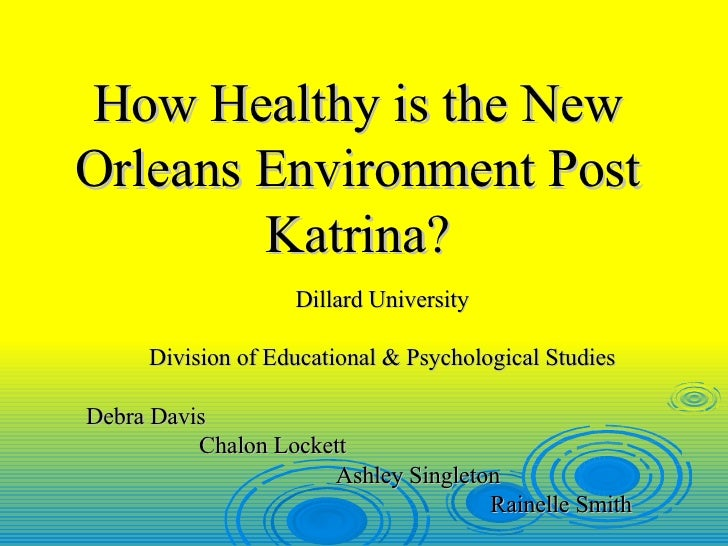 How Healthy is the New Orleans Environment Post Katrina? Dillard University Division of Educational & Psychological Studie...