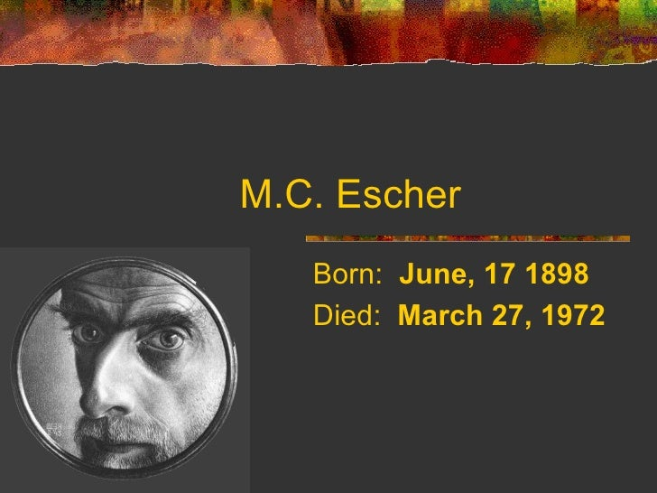 M.C. Escher   Born: June, 17 1898   Died: March 27, 1972