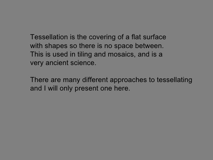 Tessellation is the covering of a flat surface  with shapes so there is no space between.  This is used in tiling and mosa...