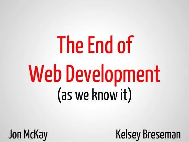 (as we know it) The End of Web Development Jon McKay Kelsey Breseman