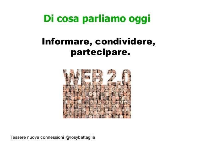 Tessere nuove connessioni @rosybattaglia Di cosa parliamo oggi Informare, condividere, partecipare.